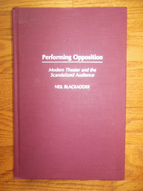Image for Performing Opposition: Modern Theater and the Scandalized Audience (SIGNED 1st Ed.)